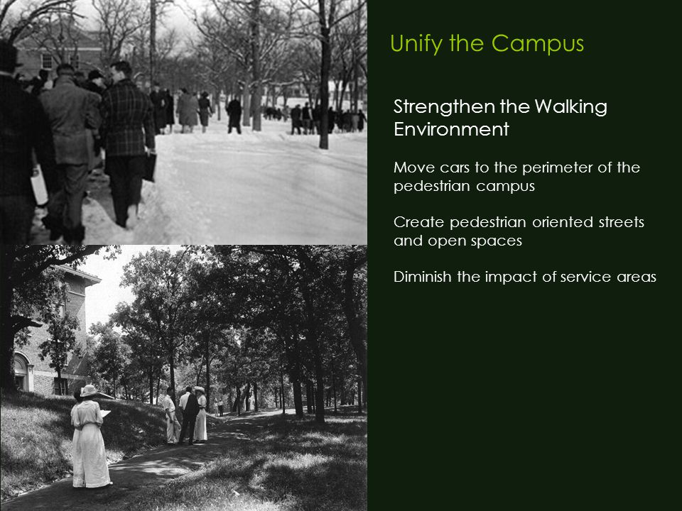 Unify the Campus Strengthen the Walking Environment Move cars to the perimeter of the pedestrian campus Create pedestrian oriented streets and open spaces Diminish the impact of service areas