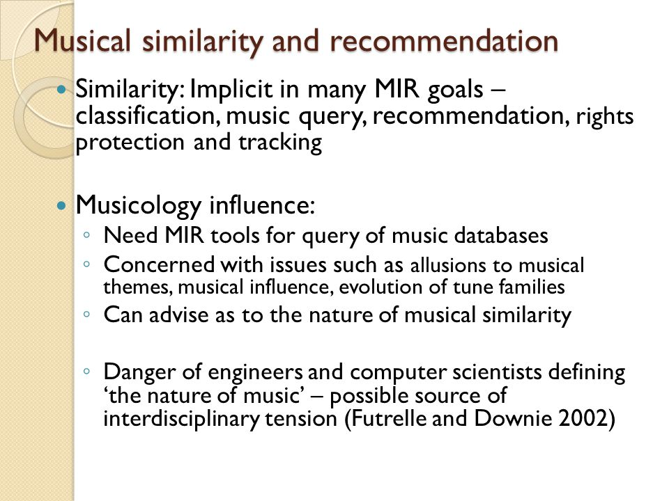 Musical similarity and recommendation Similarity: Implicit in many MIR goals – classification, music query, recommendation, rights protection and tracking Musicology influence: ◦ Need MIR tools for query of music databases ◦ Concerned with issues such as allusions to musical themes, musical influence, evolution of tune families ◦ Can advise as to the nature of musical similarity ◦ Danger of engineers and computer scientists defining 'the nature of music' – possible source of interdisciplinary tension (Futrelle and Downie 2002)
