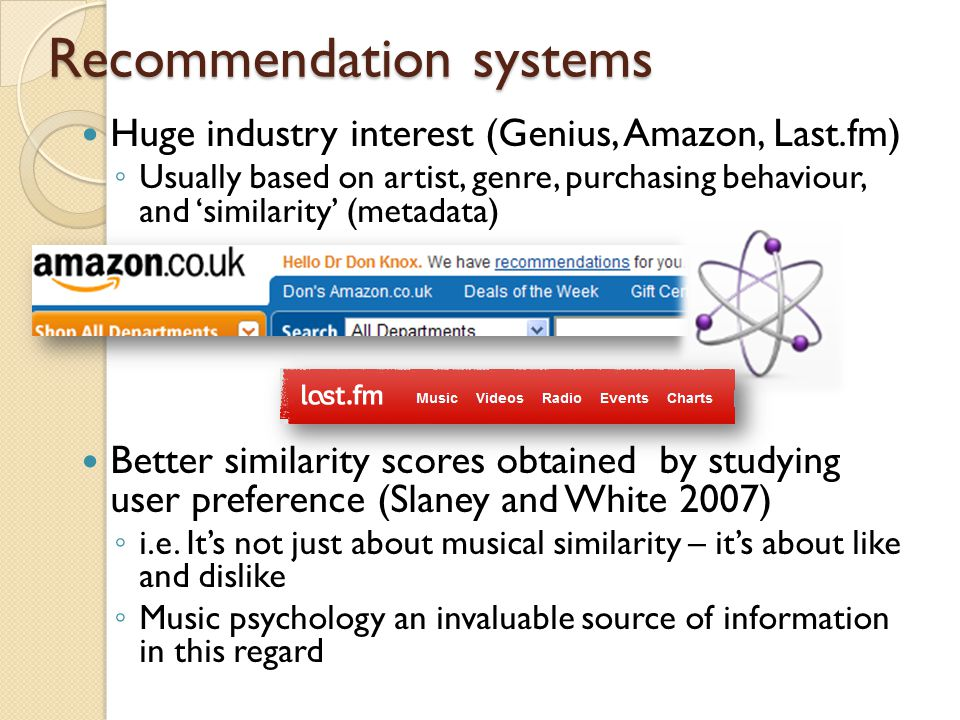 Recommendation systems Huge industry interest (Genius, Amazon, Last.fm) ◦ Usually based on artist, genre, purchasing behaviour, and 'similarity' (metadata) Better similarity scores obtained by studying user preference (Slaney and White 2007) ◦ i.e.