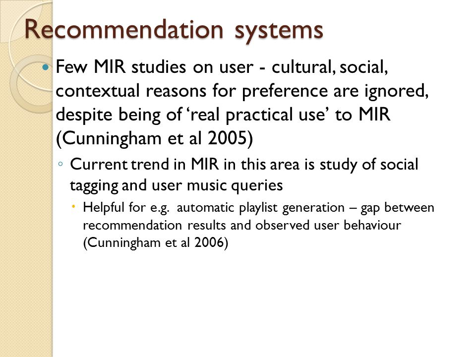 Few MIR studies on user - cultural, social, contextual reasons for preference are ignored, despite being of 'real practical use' to MIR (Cunningham et al 2005) ◦ Current trend in MIR in this area is study of social tagging and user music queries  Helpful for e.g.