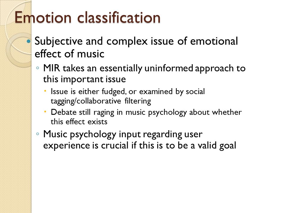 Emotion classification Subjective and complex issue of emotional effect of music ◦ MIR takes an essentially uninformed approach to this important issue  Issue is either fudged, or examined by social tagging/collaborative filtering  Debate still raging in music psychology about whether this effect exists ◦ Music psychology input regarding user experience is crucial if this is to be a valid goal