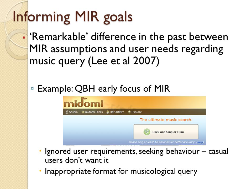 The semantic gap Bottom up approach (structure, feature extraction) alone is not sufficient ◦ But this is still a main focus for MIR efforts ◦ Top-down, user centred studies make results and goals more relevant and accurate Semantic/affective query, interaction identified as being 'a promising new area' for MIR ◦ Content based MIR can benefit from study of user subjectivity and background (Casey et al 2008)