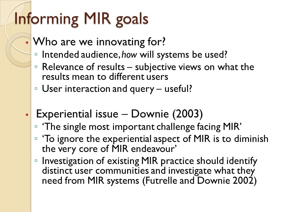 Informing MIR goals Who are we innovating for. ▫ Intended audience, how will systems be used.