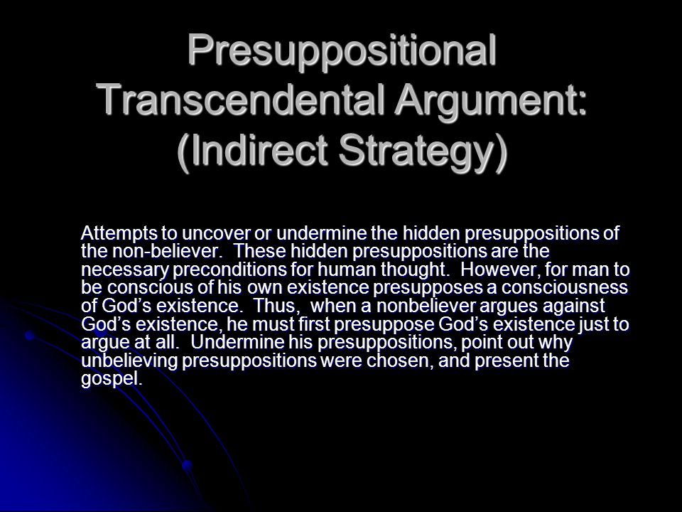 Presuppositional Transcendental Argument: (Indirect Strategy) Attempts to uncover or undermine the hidden presuppositions of the non-believer. These h