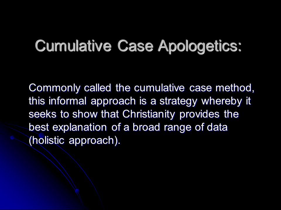 Cumulative Case Apologetics: Commonly called the cumulative case method, this informal approach is a strategy whereby it seeks to show that Christiani
