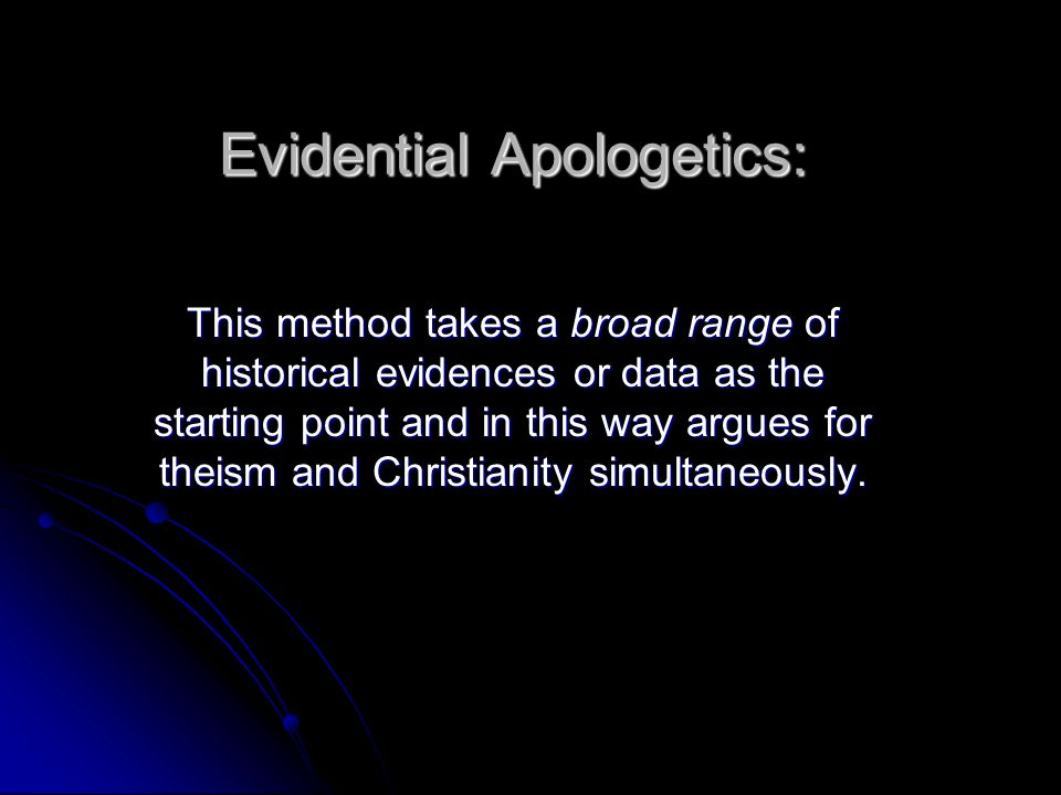 Evidential Apologetics: This method takes a broad range of historical evidences or data as the starting point and in this way argues for theism and Christianity simultaneously.