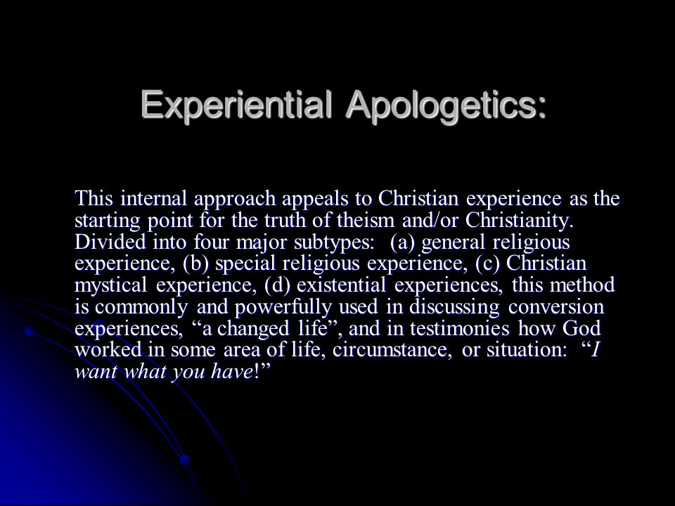 Experiential Apologetics: This internal approach appeals to Christian experience as the starting point for the truth of theism and/or Christianity. Di
