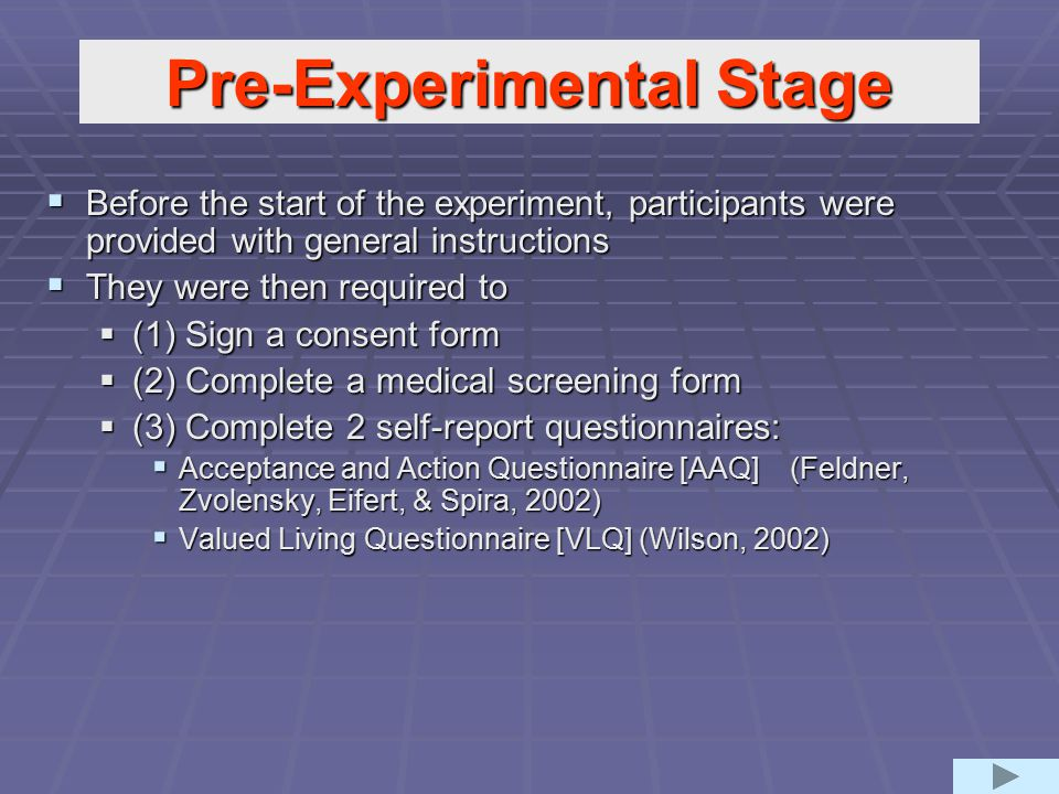 Pre-Experimental Stage  Before the start of the experiment, participants were provided with general instructions  They were then required to  (1) Sign a consent form  (2) Complete a medical screening form  (3) Complete 2 self-report questionnaires:  Acceptance and Action Questionnaire [AAQ] (Feldner, Zvolensky, Eifert, & Spira, 2002)  Valued Living Questionnaire [VLQ] (Wilson, 2002)