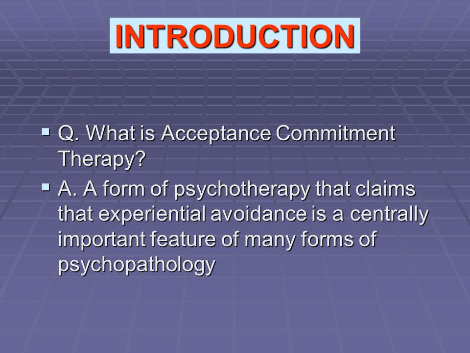 Q. What is Acceptance Commitment Therapy?  A. A form of psychotherapy that claims that experiential avoidance is a centrally important feature of m