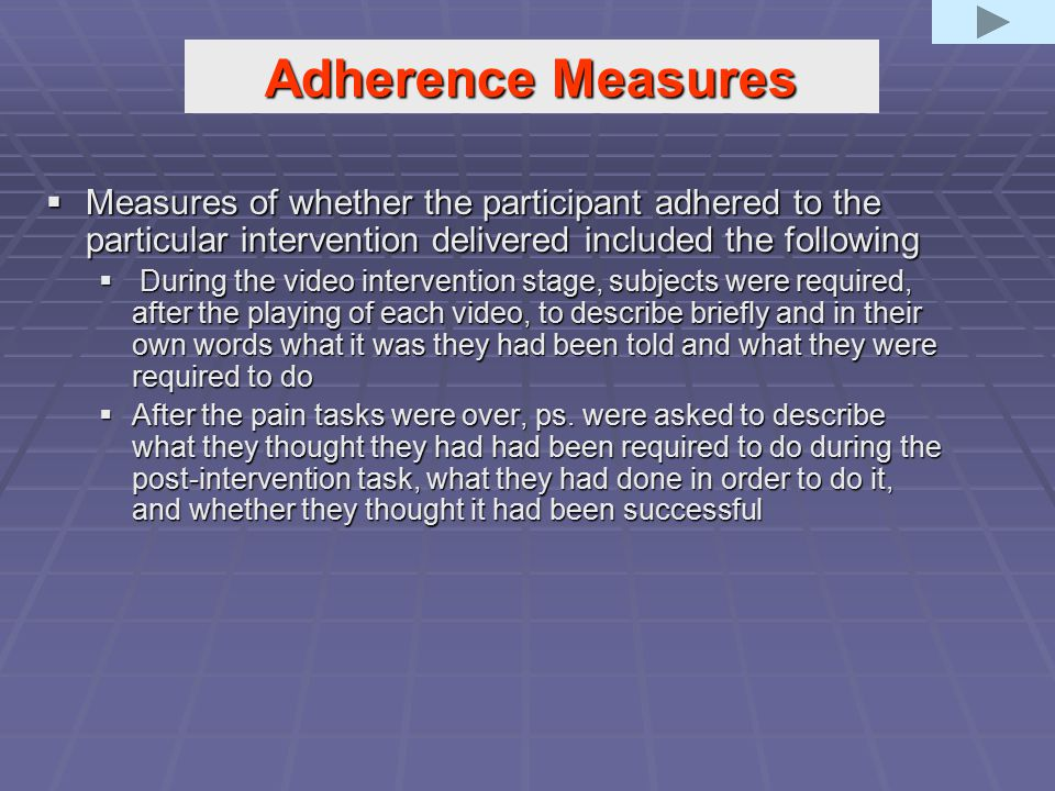 Adherence Measures  Measures of whether the participant adhered to the particular intervention delivered included the following  During the video intervention stage, subjects were required, after the playing of each video, to describe briefly and in their own words what it was they had been told and what they were required to do  After the pain tasks were over, ps.
