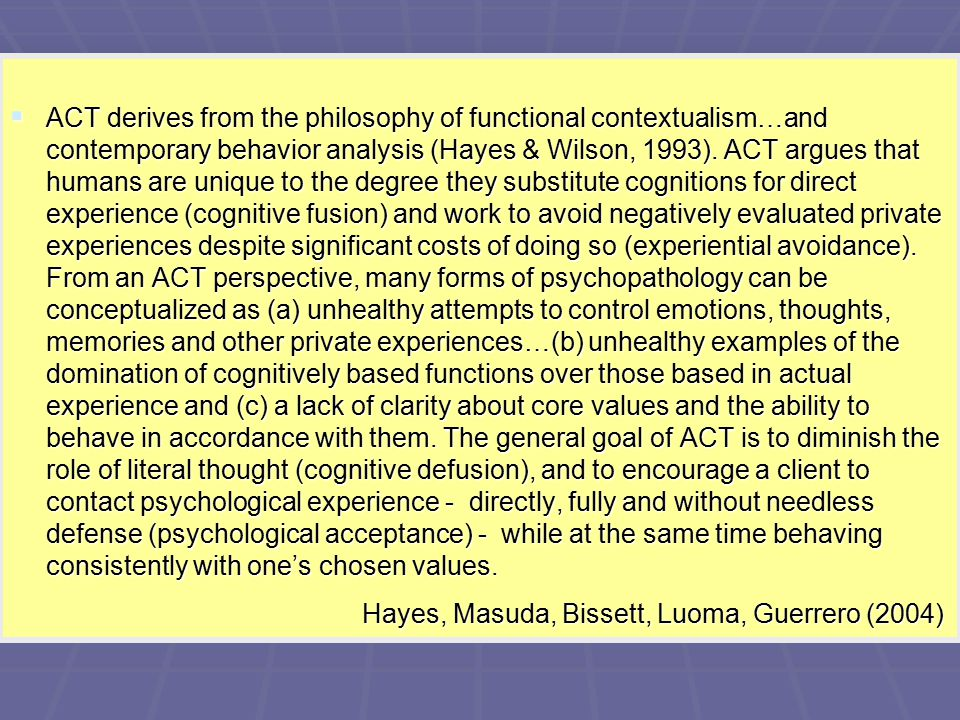  ACT derives from the philosophy of functional contextualism…and contemporary behavior analysis (Hayes & Wilson, 1993).