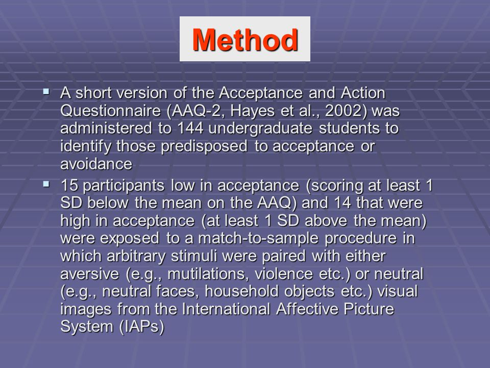  A short version of the Acceptance and Action Questionnaire (AAQ-2, Hayes et al., 2002) was administered to 144 undergraduate students to identify those predisposed to acceptance or avoidance  15 participants low in acceptance (scoring at least 1 SD below the mean on the AAQ) and 14 that were high in acceptance (at least 1 SD above the mean) were exposed to a match-to-sample procedure in which arbitrary stimuli were paired with either aversive (e.g., mutilations, violence etc.) or neutral (e.g., neutral faces, household objects etc.) visual images from the International Affective Picture System (IAPs) Method