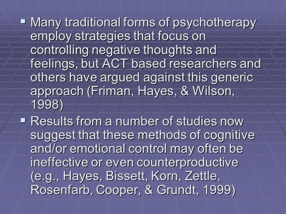  Many traditional forms of psychotherapy employ strategies that focus on controlling negative thoughts and feelings, but ACT based researchers and others have argued against this generic approach (Friman, Hayes, & Wilson, 1998)  Results from a number of studies now suggest that these methods of cognitive and/or emotional control may often be ineffective or even counterproductive (e.g., Hayes, Bissett, Korn, Zettle, Rosenfarb, Cooper, & Grundt, 1999)