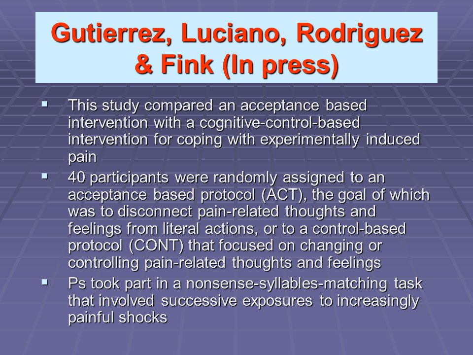 Gutierrez, Luciano, Rodriguez & Fink (In press)  This study compared an acceptance based intervention with a cognitive-control-based intervention for coping with experimentally induced pain  40 participants were randomly assigned to an acceptance based protocol (ACT), the goal of which was to disconnect pain-related thoughts and feelings from literal actions, or to a control-based protocol (CONT) that focused on changing or controlling pain-related thoughts and feelings  Ps took part in a nonsense-syllables-matching task that involved successive exposures to increasingly painful shocks