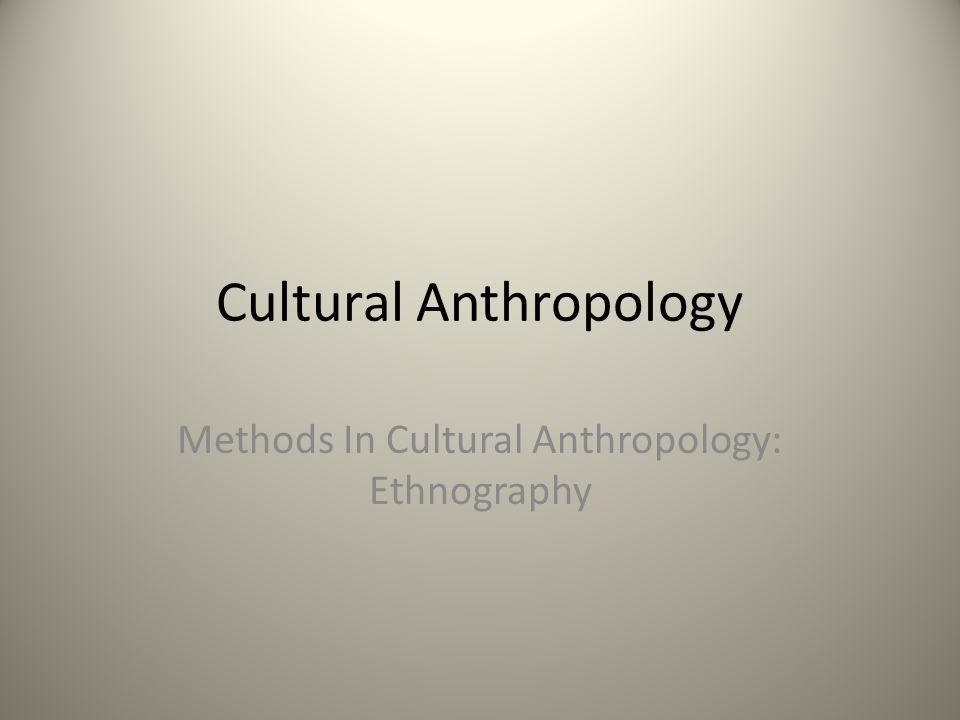 Cultural Anthropology Methods In Cultural Anthropology: Ethnography