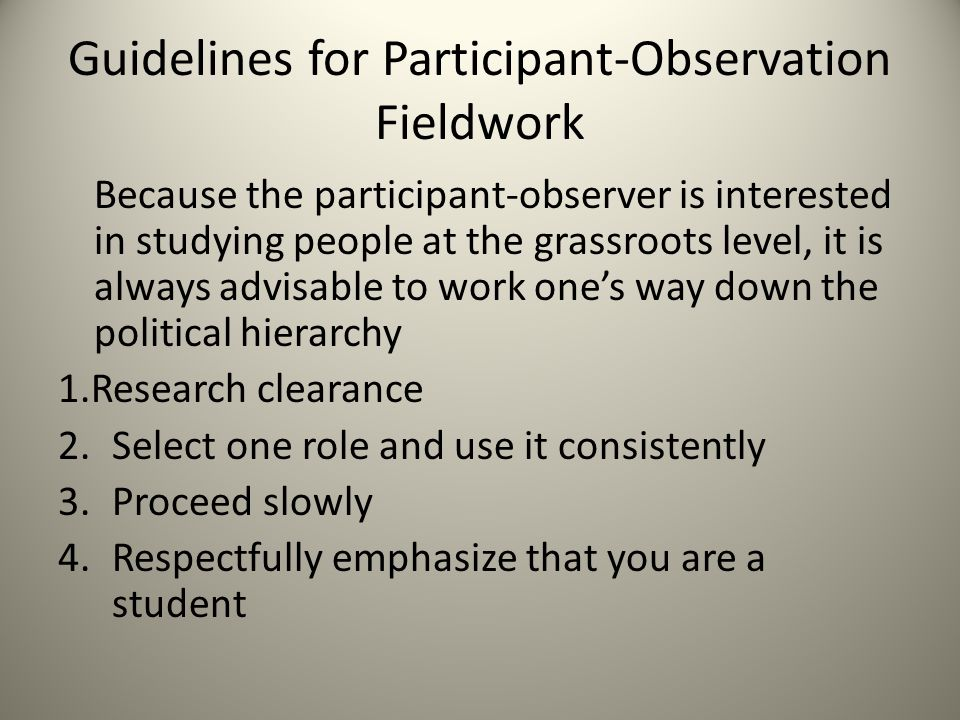 Guidelines for Participant-Observation Fieldwork Because the participant-observer is interested in studying people at the grassroots level, it is always advisable to work one's way down the political hierarchy 1.Research clearance 2.Select one role and use it consistently 3.Proceed slowly 4.Respectfully emphasize that you are a student