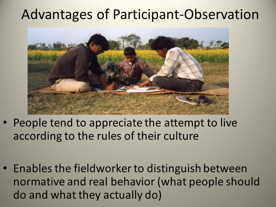 Advantages of Participant-Observation People tend to appreciate the attempt to live according to the rules of their culture Enables the fieldworker to distinguish between normative and real behavior (what people should do and what they actually do)