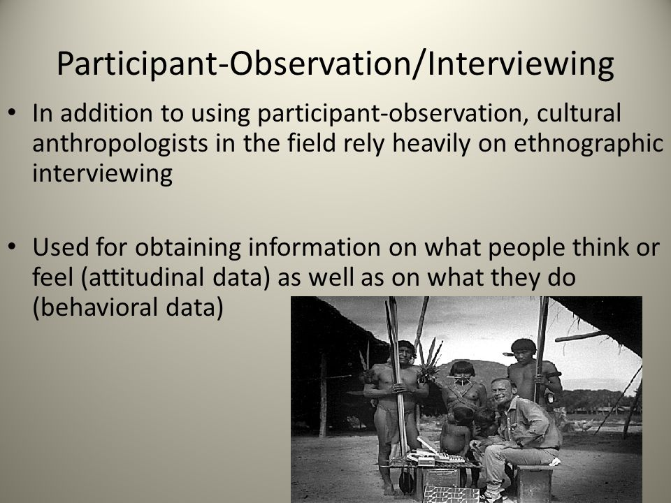 Participant-Observation/Interviewing In addition to using participant-observation, cultural anthropologists in the field rely heavily on ethnographic interviewing Used for obtaining information on what people think or feel (attitudinal data) as well as on what they do (behavioral data)