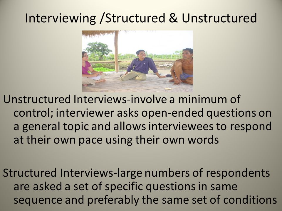 Interviewing /Structured & Unstructured Unstructured Interviews-involve a minimum of control; interviewer asks open-ended questions on a general topic and allows interviewees to respond at their own pace using their own words Structured Interviews-large numbers of respondents are asked a set of specific questions in same sequence and preferably the same set of conditions