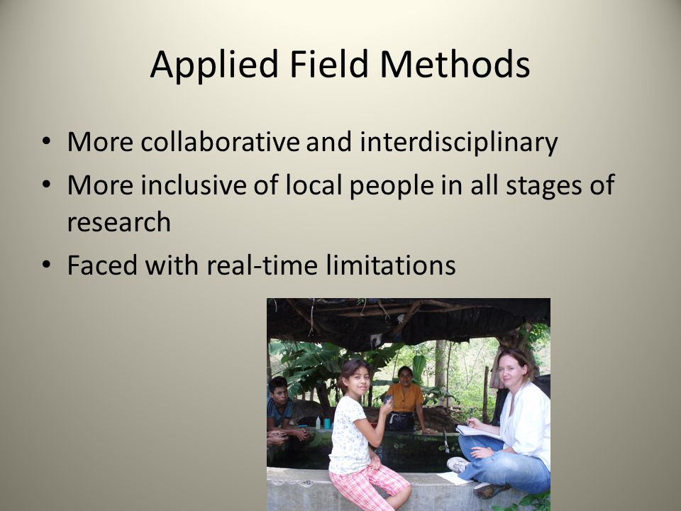 Applied Field Methods More collaborative and interdisciplinary More inclusive of local people in all stages of research Faced with real-time limitatio