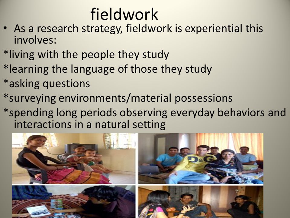 fieldwork As a research strategy, fieldwork is experiential this involves: *living with the people they study *learning the language of those they study *asking questions *surveying environments/material possessions *spending long periods observing everyday behaviors and interactions in a natural setting