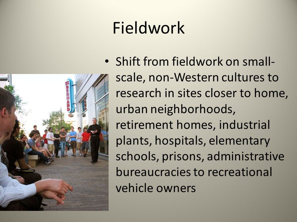 Fieldwork Shift from fieldwork on small- scale, non-Western cultures to research in sites closer to home, urban neighborhoods, retirement homes, industrial plants, hospitals, elementary schools, prisons, administrative bureaucracies to recreational vehicle owners
