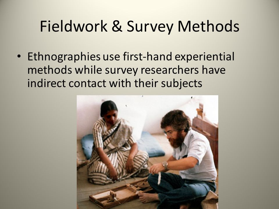 Fieldwork & Survey Methods Ethnographies use first-hand experiential methods while survey researchers have indirect contact with their subjects