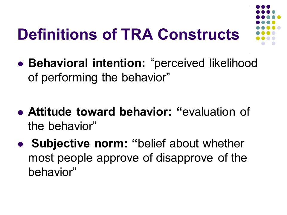 Definitions of TRA Constructs (Cont.) Behavioral beliefs: belief that behavioral performance is associated with certain attributes or outcomes Evaluation of behavioral outcomes: value attached to a behavioral outcome or attribute Normative beliefs: belief about whether most important people approve or disapprove of behaviour Motivation to comply: Motivation to do what each referent thinks