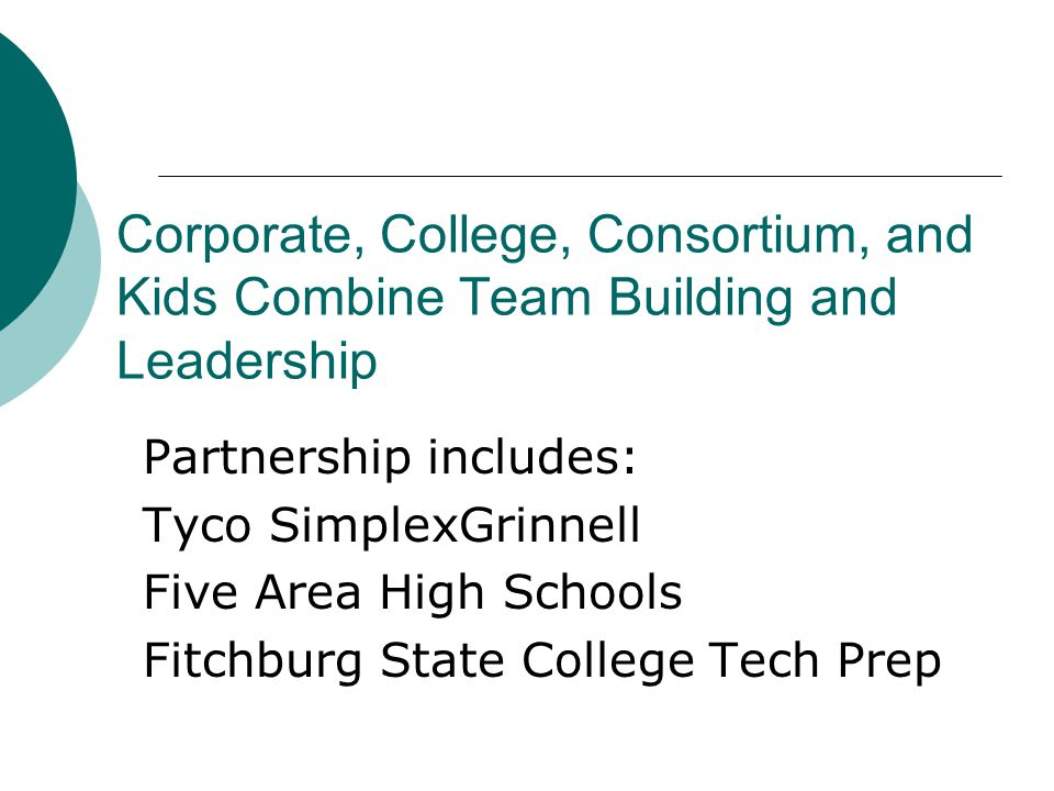Corporate, College, Consortium, and Kids Combine Team Building and Leadership Partnership includes: Tyco SimplexGrinnell Five Area High Schools Fitchburg State College Tech Prep