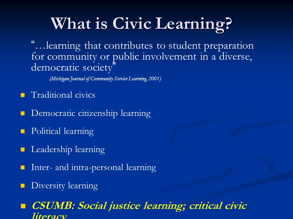 "What is Civic Learning? ""…learning that contributes to student preparation for community or public involvement in a diverse, democratic society"" (Mich"