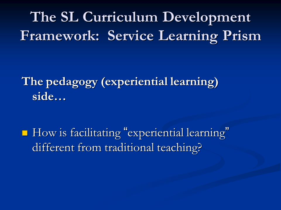 "The SL Curriculum Development Framework: Service Learning Prism The pedagogy (experiential learning) side… How is facilitating ""experiential learning"""