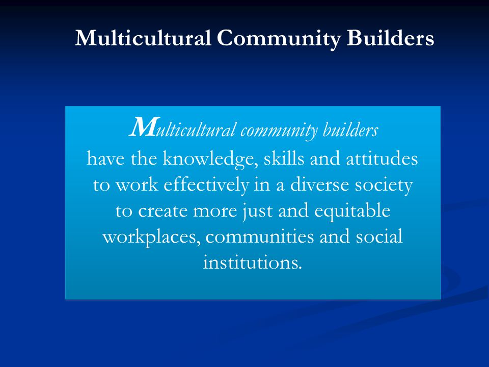 Multicultural Community Builders M ulticultural community builders have the knowledge, skills and attitudes to work effectively in a diverse society t
