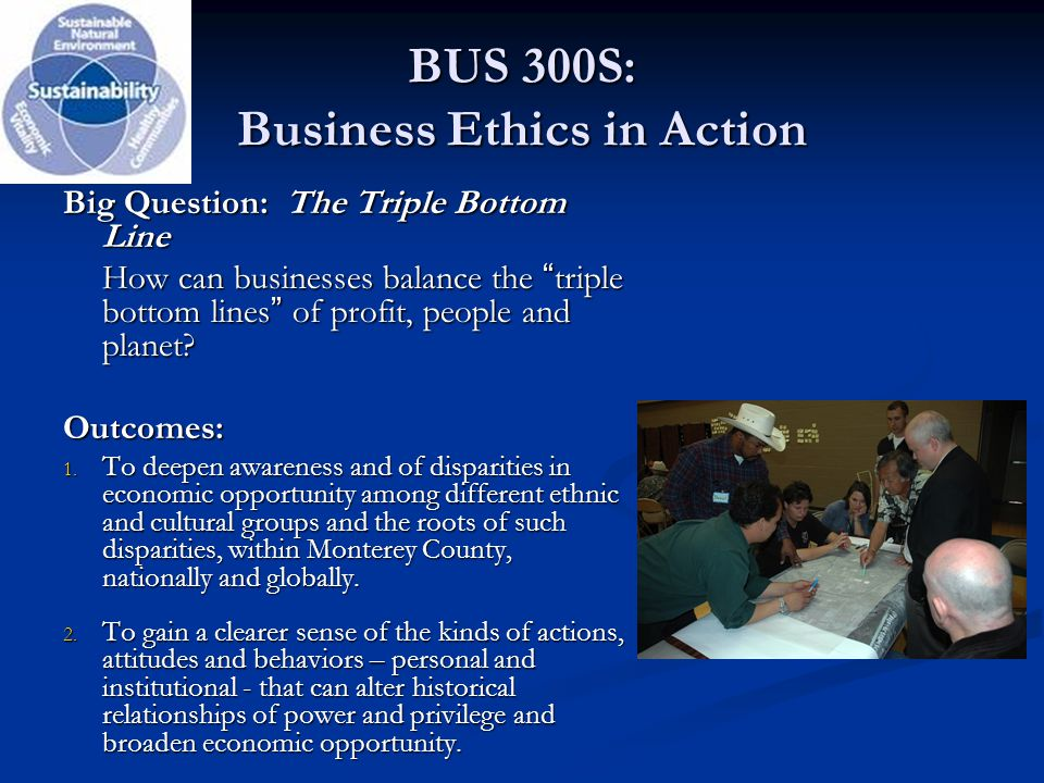 "BUS 300S: Business Ethics in Action Big Question: The Triple Bottom Line How can businesses balance the ""triple bottom lines"" of profit, people and pl"
