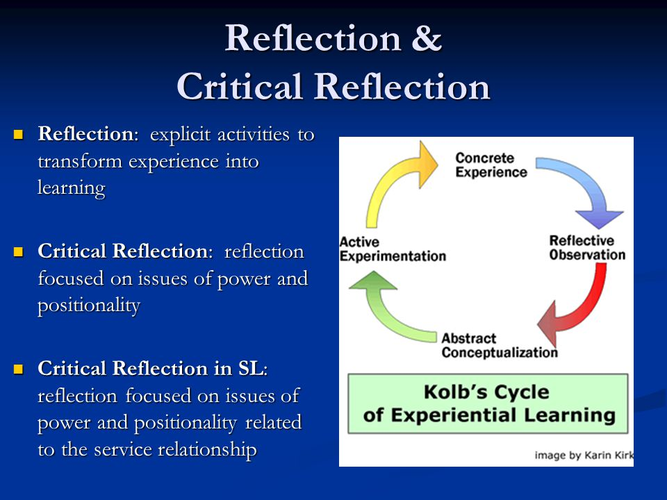 Reflection & Critical Reflection Reflection: explicit activities to transform experience into learning Reflection: explicit activities to transform ex