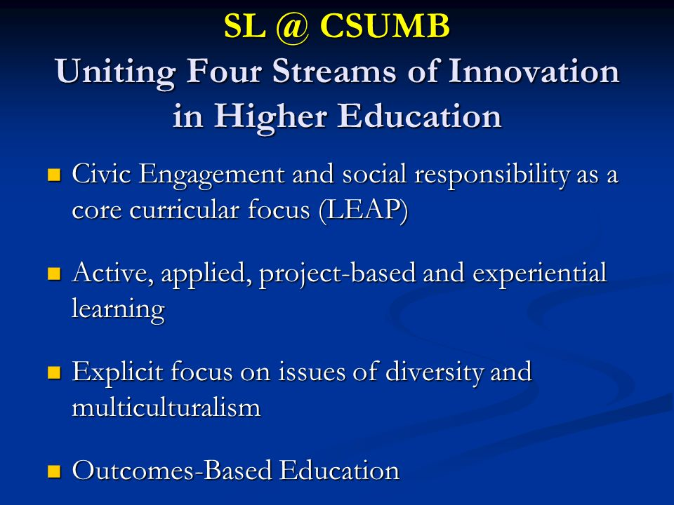 SL @ CSUMB Uniting Four Streams of Innovation in Higher Education Civic Engagement and social responsibility as a core curricular focus (LEAP) Civic E