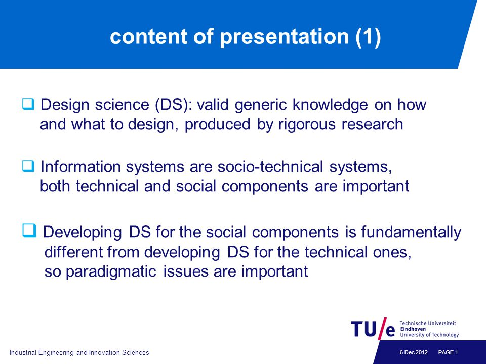 6 Dec 2012 content of presentation (1)  Design science (DS): valid generic knowledge on how and what to design, produced by rigorous research  Infor