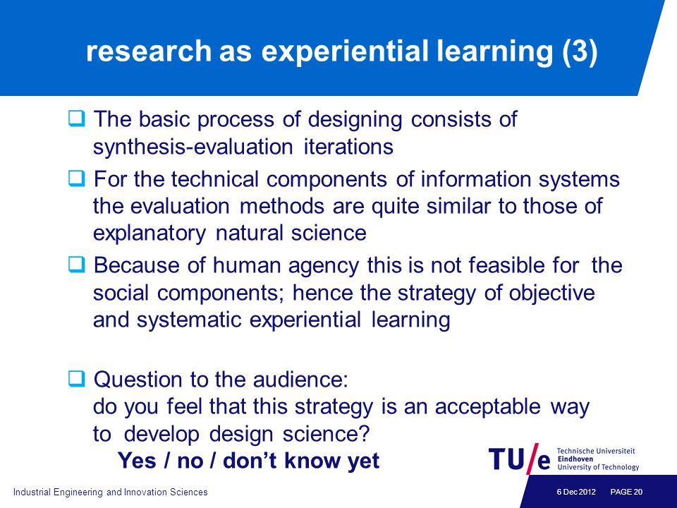 6 Dec 2012 research as experiential learning (3)  The basic process of designing consists of synthesis-evaluation iterations  For the technical comp