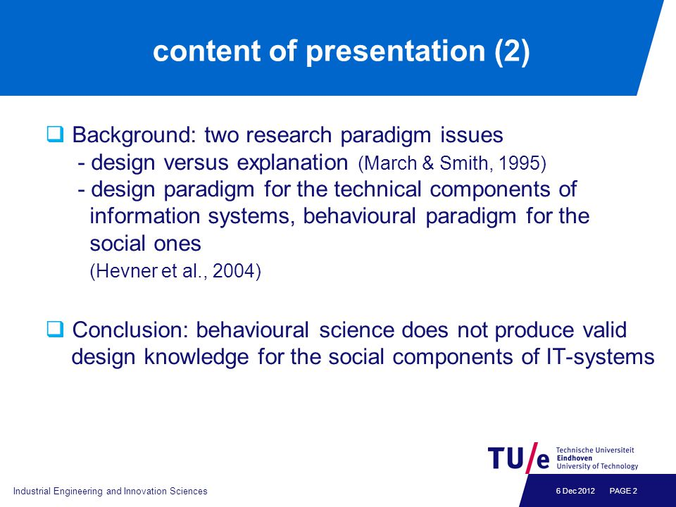 6 Dec 2012 content of presentation (2)  Background: two research paradigm issues - design versus explanation (March & Smith, 1995) - design paradigm
