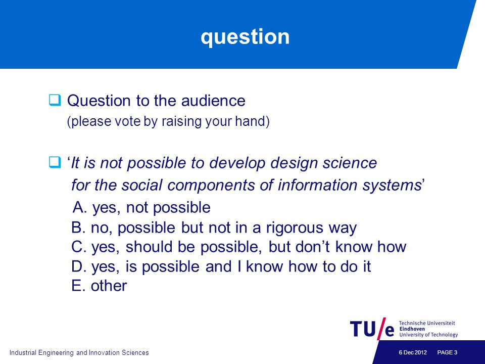 6 Dec 2012 question  Question to the audience (please vote by raising your hand)  'It is not possible to develop design science for the social compo