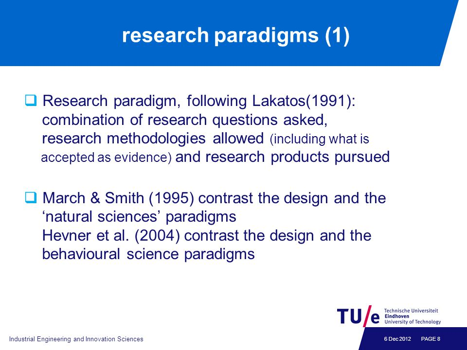 6 Dec 2012 research paradigms (2)  One can distinguish (van Aken, 2004, 2005) - the explanatory research paradigm (explanatory sciences like physics and sociology) - the design science research paradigm (design sciences, like medicine and engineering)  Explanatory research: aims at understanding the world that is  Design science research: aims at developing knowledge to create the world that can be Industrial Engineering and Innovation Sciences PAGE 9