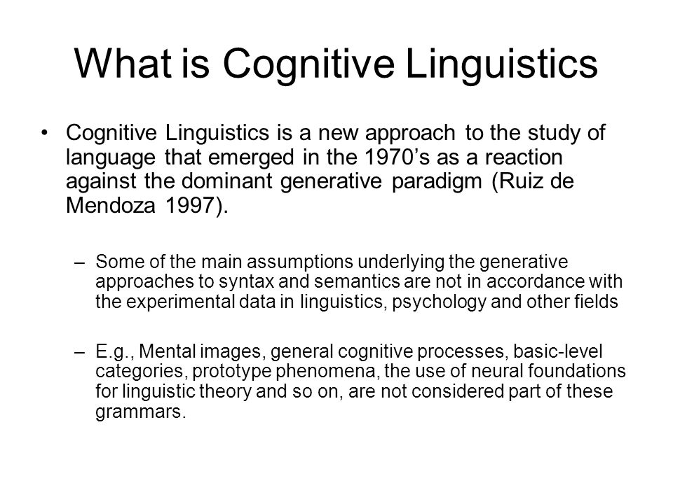 The Line of Research in Cognitive Linguistics To examine the relation of language structure to things outside language: –cognitive principles and mechanisms not specific to language including principles of human categorization pragmatic and interactional principles functional principles in general –e.g., iconicity and economy