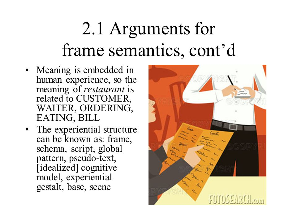 2.1 Arguments for frame semantics, cont'd Meaning is embedded in human experience, so the meaning of restaurant is related to CUSTOMER, WAITER, ORDERI