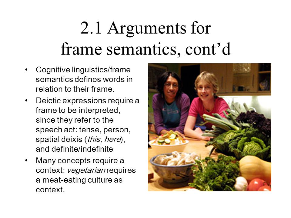 2.1 Arguments for frame semantics, cont'd Cognitive linguistics/frame semantics defines words in relation to their frame. Deictic expressions require