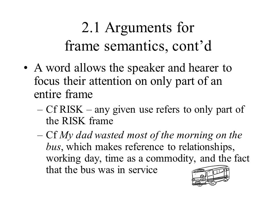 2.1 Arguments for frame semantics, cont'd A word allows the speaker and hearer to focus their attention on only part of an entire frame –Cf RISK – any