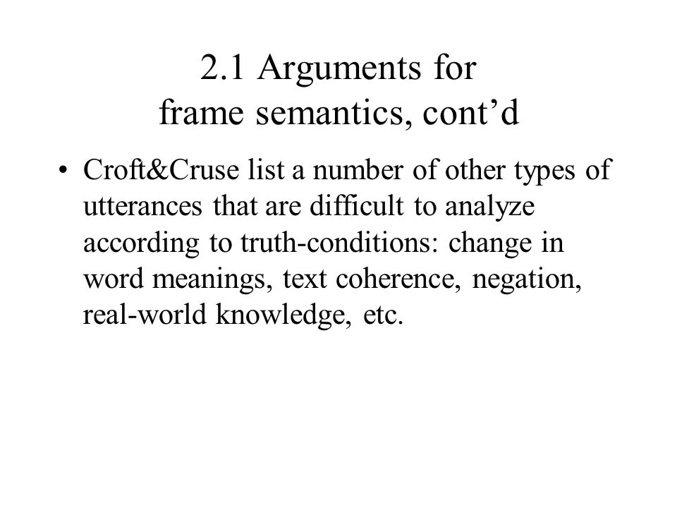 2.1 Arguments for frame semantics, cont'd Croft&Cruse list a number of other types of utterances that are difficult to analyze according to truth-cond