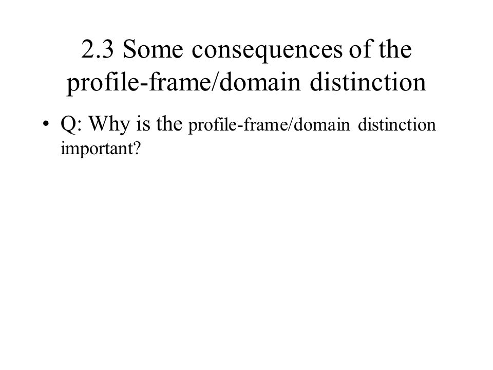 2.3 Some consequences of the profile-frame/domain distinction Q: Why is the profile-frame/domain distinction important?