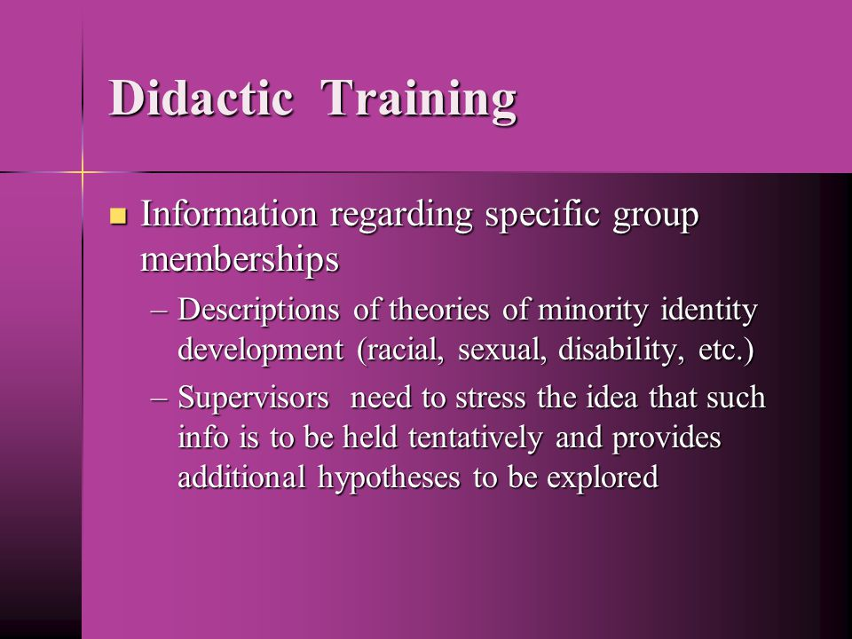 Didactic Training Information regarding specific group memberships Information regarding specific group memberships –Descriptions of theories of minority identity development (racial, sexual, disability, etc.) –Supervisors need to stress the idea that such info is to be held tentatively and provides additional hypotheses to be explored