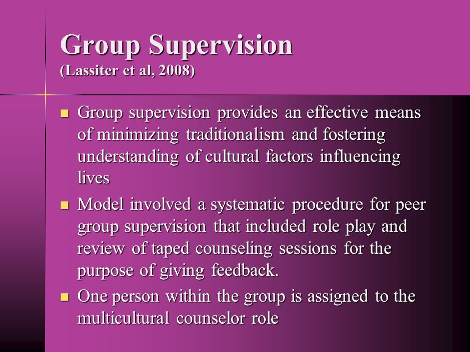 Group Supervision (Lassiter et al, 2008) Group supervision provides an effective means of minimizing traditionalism and fostering understanding of cultural factors influencing lives Group supervision provides an effective means of minimizing traditionalism and fostering understanding of cultural factors influencing lives Model involved a systematic procedure for peer group supervision that included role play and review of taped counseling sessions for the purpose of giving feedback.