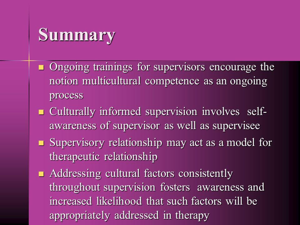 Summary Ongoing trainings for supervisors encourage the notion multicultural competence as an ongoing process Ongoing trainings for supervisors encourage the notion multicultural competence as an ongoing process Culturally informed supervision involves self- awareness of supervisor as well as supervisee Culturally informed supervision involves self- awareness of supervisor as well as supervisee Supervisory relationship may act as a model for therapeutic relationship Supervisory relationship may act as a model for therapeutic relationship Addressing cultural factors consistently throughout supervision fosters awareness and increased likelihood that such factors will be appropriately addressed in therapy Addressing cultural factors consistently throughout supervision fosters awareness and increased likelihood that such factors will be appropriately addressed in therapy