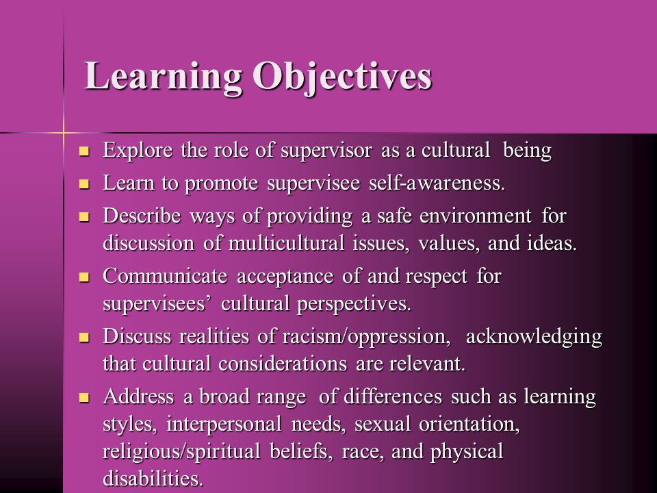 Learning Objectives Explore the role of supervisor as a cultural being Explore the role of supervisor as a cultural being Learn to promote supervisee self-awareness.